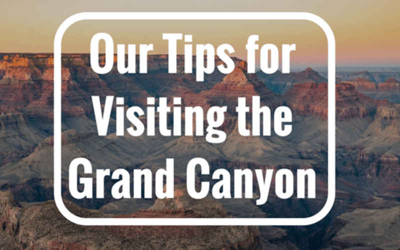 Our Tips for Visiting the Grand Canyon
