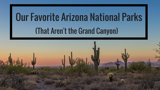 Our Favorite Arizona National Parks (That Aren't the Grand Canyon)